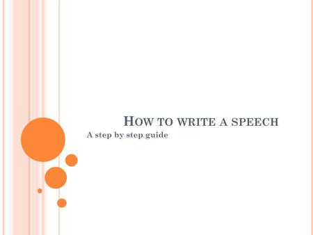 H OW TO WRITE A SPEECH A step by step guide. P ICK YOUR T OPIC Take into consideration: type of speech PERSUASIVE DEMONSTRATIVE INFORMATIVE STEP 1 Pick.