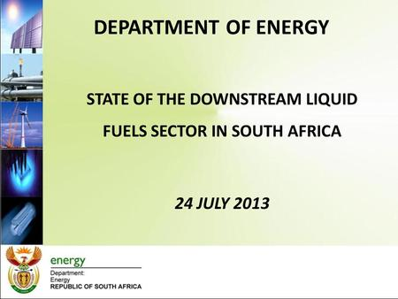 DEPARTMENT OF ENERGY STATE OF THE DOWNSTREAM LIQUID FUELS SECTOR IN SOUTH AFRICA 24 JULY 2013.