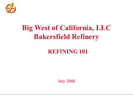 Big West of California, LLC Bakersfield Refinery REFINING 101 July 2008.