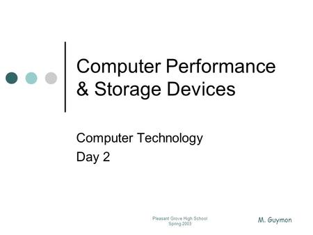 M. Guymon Pleasant Grove High School Spring 2003 Computer Performance & Storage Devices Computer Technology Day 2.