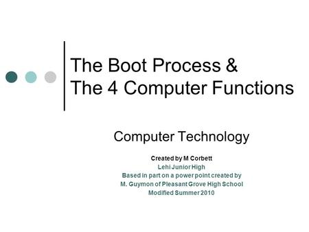 The Boot Process & The 4 Computer Functions Computer Technology Created by M Corbett Lehi Junior High Based in part on a power point created by M. Guymon.