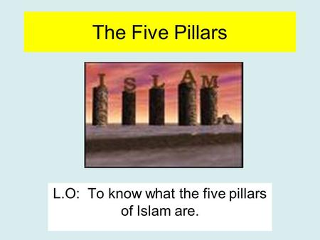 The Five Pillars L.O: To know what the five pillars of Islam are.