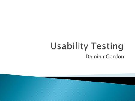 Damian Gordon.  Summary and Relevance of topic paper  Definition of Usability Testing ◦ Formal vs. Informal methods of testing  Testing Basics ◦ Five.