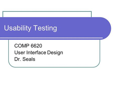 Usability Testing COMP 6620 User Interface Design Dr. Seals.