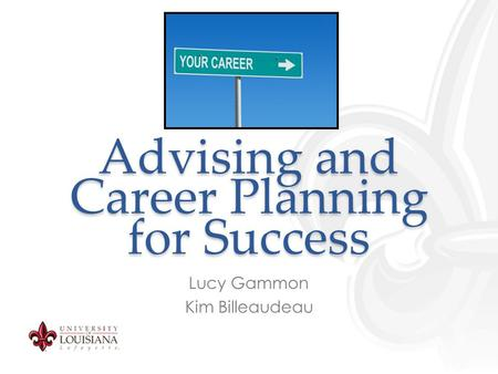 Advising and Career Planning for Success Lucy Gammon Kim Billeaudeau.