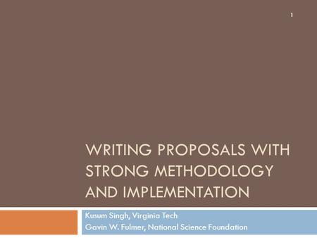 WRITING PROPOSALS WITH STRONG METHODOLOGY AND IMPLEMENTATION Kusum Singh, Virginia Tech Gavin W. Fulmer, National Science Foundation 1.