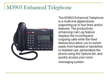 M3903 Enhanced Telephone The M3903 Enhanced Telephone is a multi-line digital phone supporting up to four lines and/or features. The productivity- enhancing.