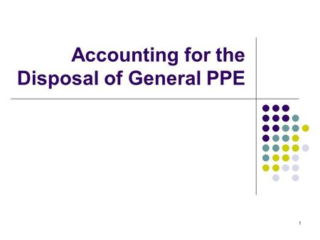 1 Accounting for the Disposal of General PPE. 2 Permanent removal of General PPE No depreciation is taken 1) Asset use is terminated 2) Mgt decision to.