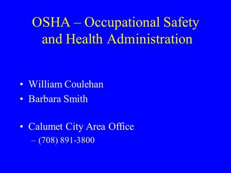 OSHA – Occupational Safety and Health Administration William Coulehan Barbara Smith Calumet City Area Office –(708) 891-3800.