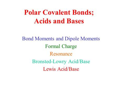 Polar Covalent Bonds; Acids and Bases Bond Moments and Dipole Moments Formal Charge Resonance Bronsted-Lowry Acid/Base Lewis Acid/Base.