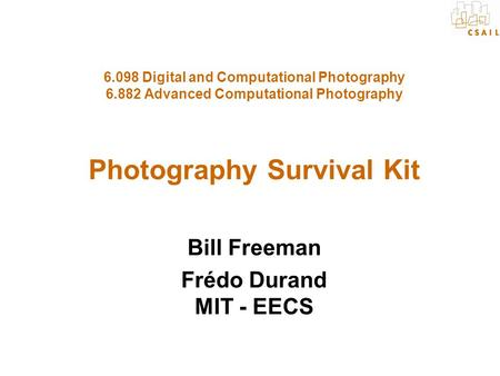 6.098 Digital and Computational Photography 6.882 Advanced Computational Photography Photography Survival Kit Bill Freeman Frédo Durand MIT - EECS.