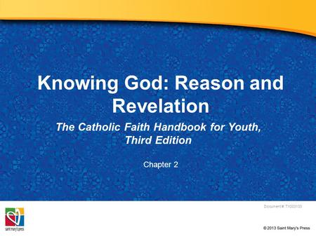 Knowing God: Reason and Revelation The Catholic Faith Handbook for Youth, Third Edition Document #: TX003133 Chapter 2.