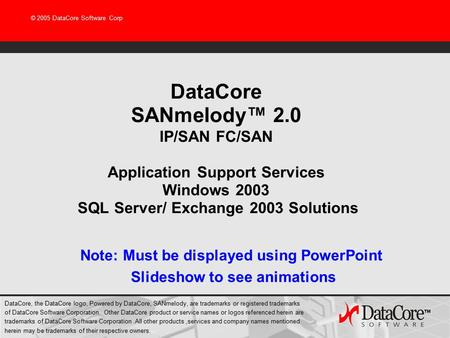© 2005 DataCore Software Corp DataCore SANmelody™ 2.0 IP/SAN FC/SAN Application Support Services Windows 2003 SQL Server/ Exchange 2003 Solutions Note: