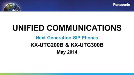 UNIFIED COMMUNICATIONS Next Generation SIP Phones KX-UTG200B & KX-UTG300B May 2014.