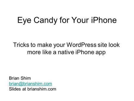 Eye Candy for Your iPhone Tricks to make your WordPress site look more like a native iPhone app Brian Shim Slides at brianshim.com.