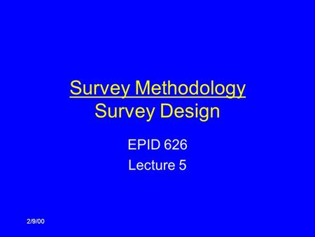 2/9/00 Survey Methodology Survey Design EPID 626 Lecture 5.