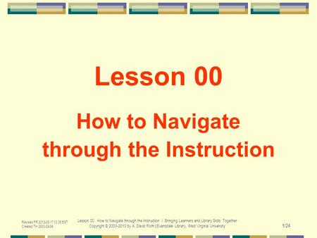 Revised FR 2013-05-17 13:35 EST Created TH 2003-09-04 Lesson 00. How to Navigate through the Instruction / Bringing Learners and Library Skills Together.