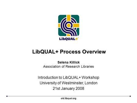 LibQUAL+ Process Overview Introduction to LibQUAL+ Workshop University of Westminster, London 21st January 2008 Selena Killick Association of Research.