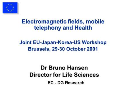 Dr Bruno Hansen Director for Life Sciences Dr Bruno Hansen Director for Life Sciences EC - DG Research Electromagnetic fields, mobile telephony and Health.