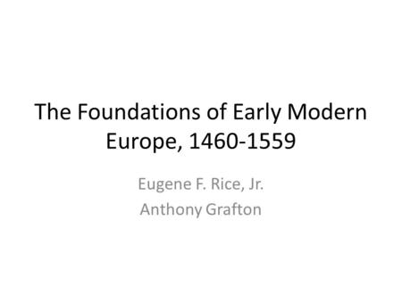 The Foundations of Early Modern Europe, 1460-1559 Eugene F. Rice, Jr. Anthony Grafton.