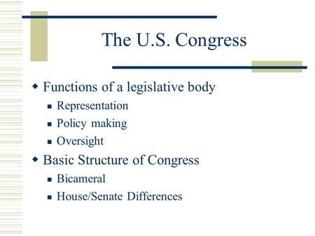 The U.S. Congress  Functions of a legislative body Representation Policy making Oversight  Basic Structure of Congress Bicameral House/Senate Differences.