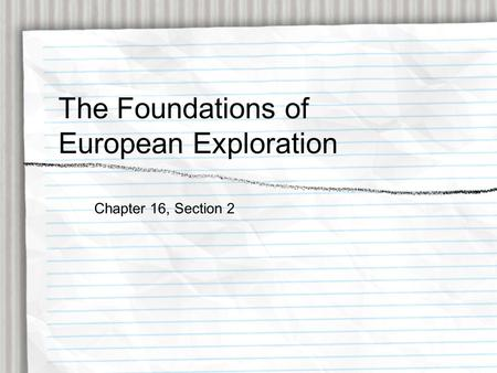 The Foundations of European Exploration Chapter 16, Section 2.