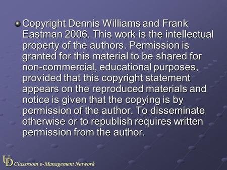 UD Classroom e-Management Network Copyright Dennis Williams and Frank Eastman 2006. This work is the intellectual property of the authors. Permission.