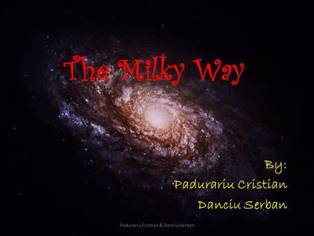 Padurariu Cristian & Danciu Serban The Milky Way By: Padurariu Cristian Danciu Serban.