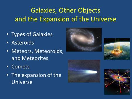 Galaxies, Other Objects and the Expansion of the Universe Types of Galaxies Asteroids Meteors, Meteoroids, and Meteorites Comets The expansion of the Universe.