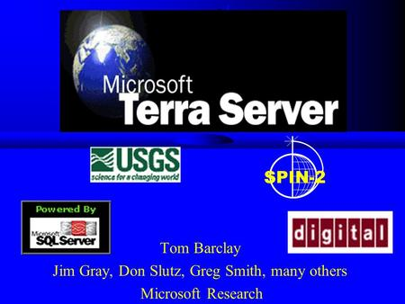 Tom Barclay Jim Gray, Don Slutz, Greg Smith, many others Microsoft Research SPIN-2.
