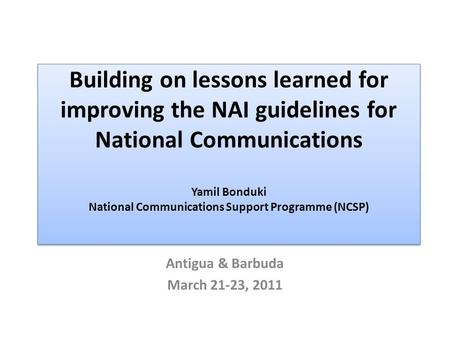 Building on lessons learned for improving the NAI guidelines for National Communications Yamil Bonduki National Communications Support Programme (NCSP)
