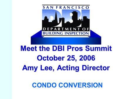 Meet the DBI Pros Summit October 25, 2006 Amy Lee, Acting Director CONDO CONVERSION.
