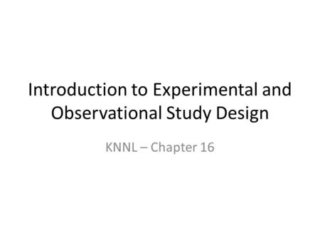 Introduction to Experimental and Observational Study Design KNNL – Chapter 16.