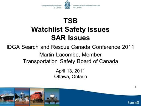 TSB Watchlist Safety Issues SAR Issues IDGA Search and Rescue Canada Conference 2011 Martin Lacombe, Member Transportation Safety Board of Canada April.