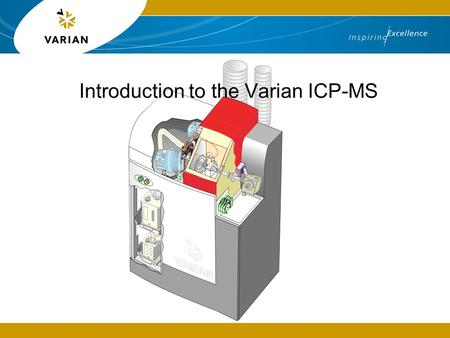 Introduction to the Varian ICP-MS. What is a mass spectrometer? The Inductively Coupled Plasma Mass Spectrometer (ICP-MS) is a fast, precise and extremely.