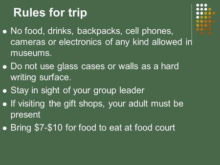Rules for trip No food, drinks, backpacks, cell phones, cameras or electronics of any kind allowed in museums. Do not use glass cases or walls as a hard.