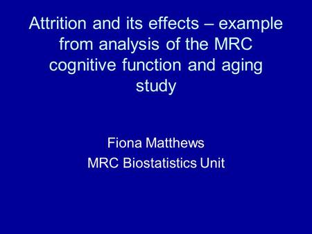 Attrition and its effects – example from analysis of the MRC cognitive function and aging study Fiona Matthews MRC Biostatistics Unit.