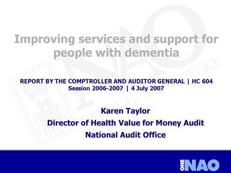 Improving services and support for people with dementia REPORT BY THE COMPTROLLER AND AUDITOR GENERAL | HC 604 Session 2006-2007 | 4 July 2007 Karen Taylor.