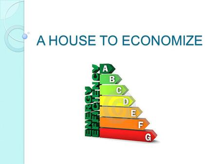 "A HOUSE TO ECONOMIZE. MAIN TECHNOLOGIES USED FOR THE "" ECOLOGICAL HOUSE  This is a list of the most important technologies that we can use in our houses."