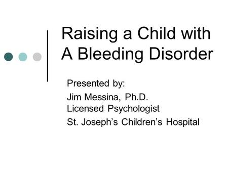 Raising a Child with A Bleeding Disorder Presented by: Jim Messina, Ph.D. Licensed Psychologist St. Joseph's Children's Hospital.