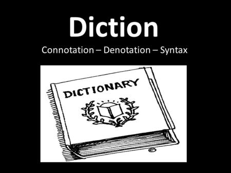 Diction Connotation – Denotation – Syntax. Diction Diction – the author's choice of words. Words are the writer's basic tools: a. They create the color.