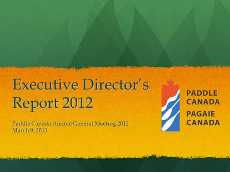Executive Director's Report 2012 Paddle Canada Annual General Meeting 2012 March 9, 2013.