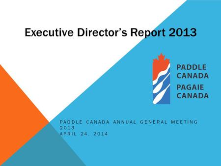 Executive Director's Report 2013 PADDLE CANADA ANNUAL GENERAL MEETING 2013 APRIL 24, 2014.