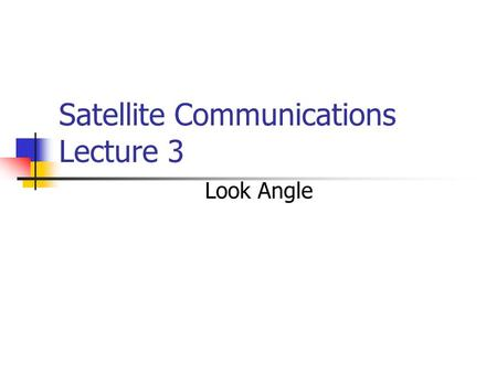 Satellite Communications Lecture 3 Look Angle. Look Angle Determination.