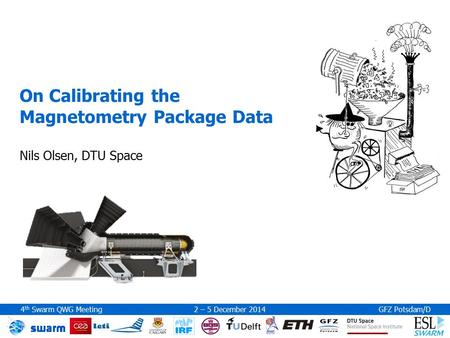 4 th Swarm QWG Meeting 2 – 5 December 2014GFZ Potsdam/D On Calibrating the Magnetometry Package Data Nils Olsen, DTU Space.