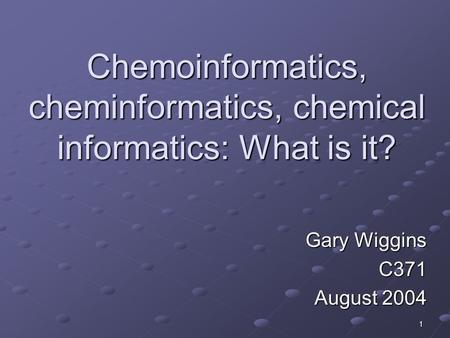 1 Chemoinformatics, cheminformatics, chemical informatics: What is it? Gary Wiggins C371 August 2004.