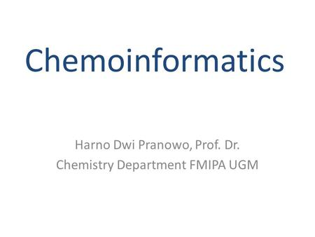 Chemoinformatics Harno Dwi Pranowo, Prof. Dr. Chemistry Department FMIPA UGM.