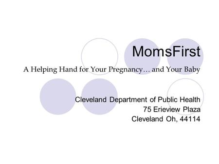 MomsFirst A Helping Hand for Your Pregnancy… and Your Baby Cleveland Department of Public Health 75 Erieview Plaza Cleveland Oh, 44114.