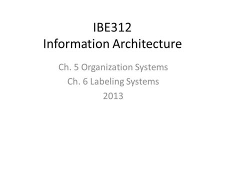 IBE312 Information Architecture Ch. 5 Organization Systems Ch. 6 Labeling Systems 2013.