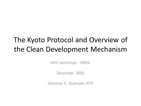 The Kyoto Protocol and Overview of the Clean Development Mechanism Mini workshop - NBSSI December 2005 Solomon K. Quansah, KITE.